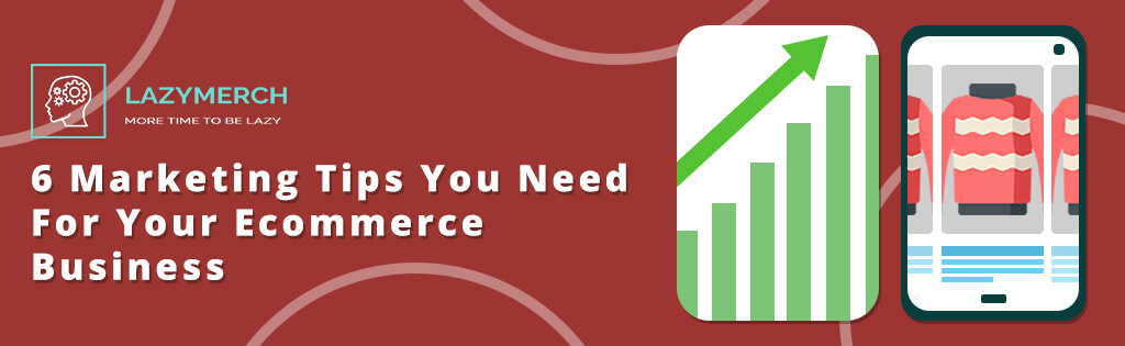 6 Marketing Tips You Need For Your Ecommerce Business