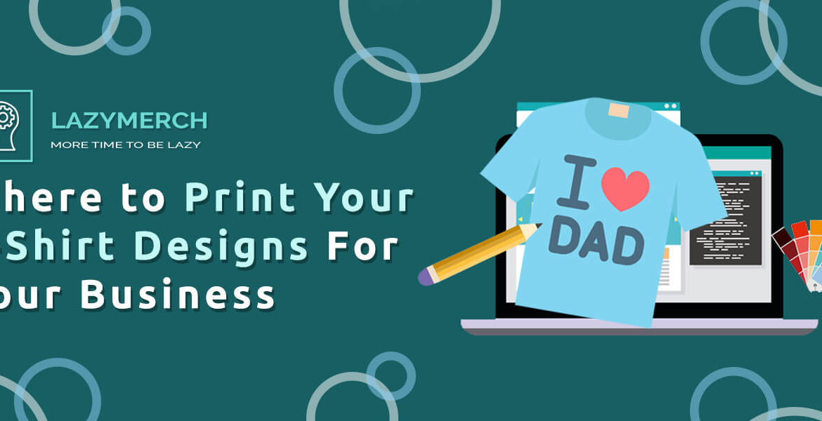 Where to Print Your T-Shirt Designs For Your Business
