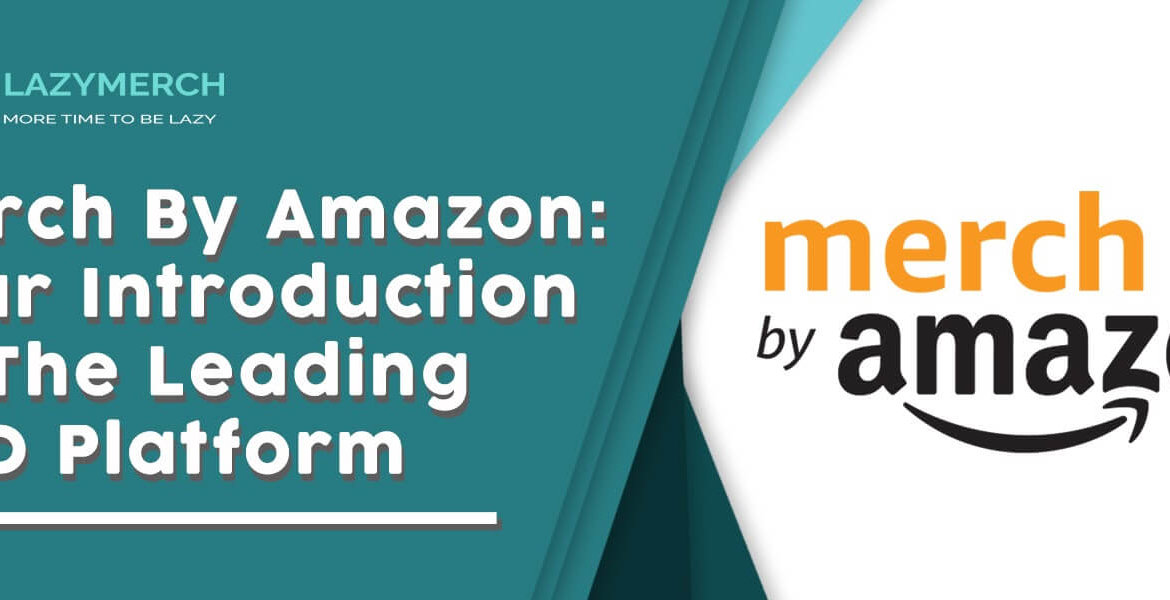 Merch By Amazon: Your Introduction to The Leading POD Platform